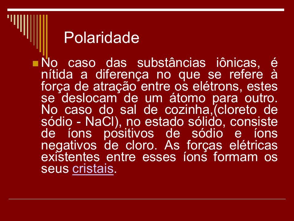 Polaridade No caso das substâncias iônicas, é nítida a diferença no que se refere à força de atração entre os elétrons, estes se deslocam de um átomo para outro.