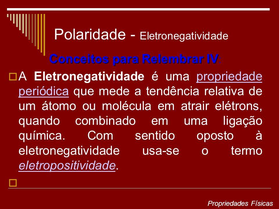 Polaridade - Eletronegatividade Conceitos para Relembrar IV Conceitos para Relembrar IV : A Eletronegatividade é uma propriedade periódica que mede a tendência relativa de um átomo ou molécula em atrair elétrons, quando combinado em uma ligação química.