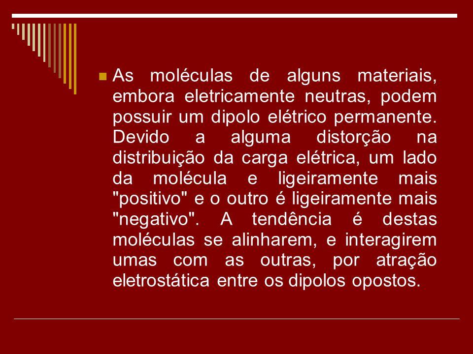 As moléculas de alguns materiais, embora eletricamente neutras, podem possuir um dipolo elétrico permanente.