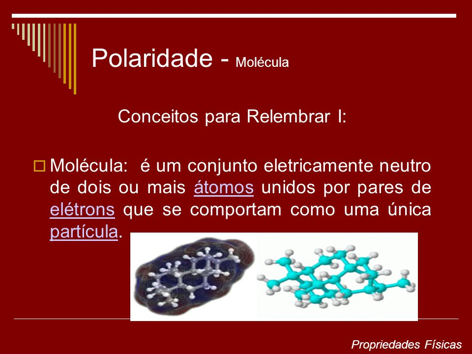 Polaridade - Molécula Conceitos para Relembrar I: Molécula: é um conjunto eletricamente neutro de dois ou mais átomos unidos por pares de elétrons que se comportam como uma única partícula.átomos elétrons partícula Propriedades Físicas