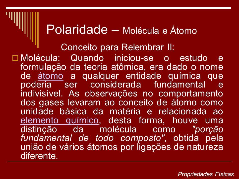Polaridade – Molécula e Átomo Conceito para Relembrar II: Molécula: Quando iniciou-se o estudo e formulação da teoria atômica, era dado o nome de átomo a qualquer entidade química que poderia ser considerada fundamental e indivisível.