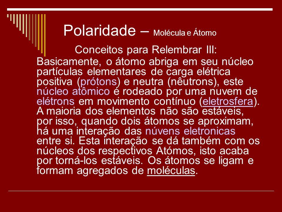 Polaridade – Molécula e Átomo Conceitos para Relembrar III: Basicamente, o átomo abriga em seu núcleo partículas elementares de carga elétrica positiva (prótons) e neutra (nêutrons), este núcleo atômico é rodeado por uma nuvem de elétrons em movimento contínuo (eletrosfera).