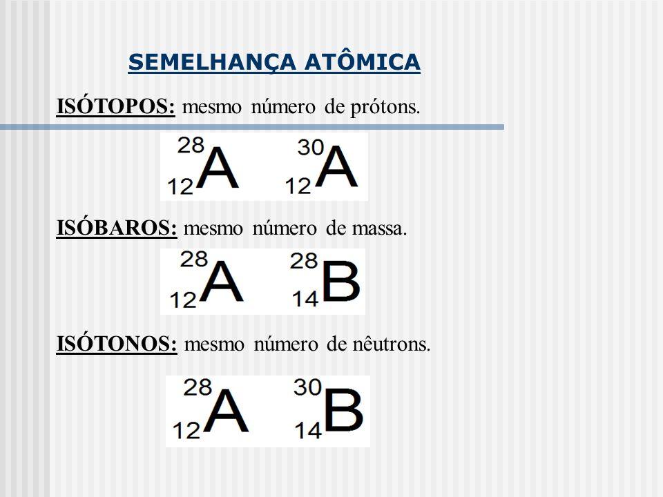 SEMELHANÇA ATÔMICA ISÓTOPOS: mesmo número de prótons. ISÓBAROS: mesmo número de massa. ISÓTONOS: mesmo número de nêutrons.