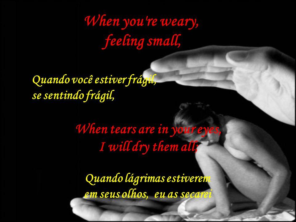 When you re weary, feeling small, Quando você estiver frágil, se sentindo frágil, When tears are in your eyes, I will dry them all; Quando lágrimas estiverem em seus olhos, eu as secarei