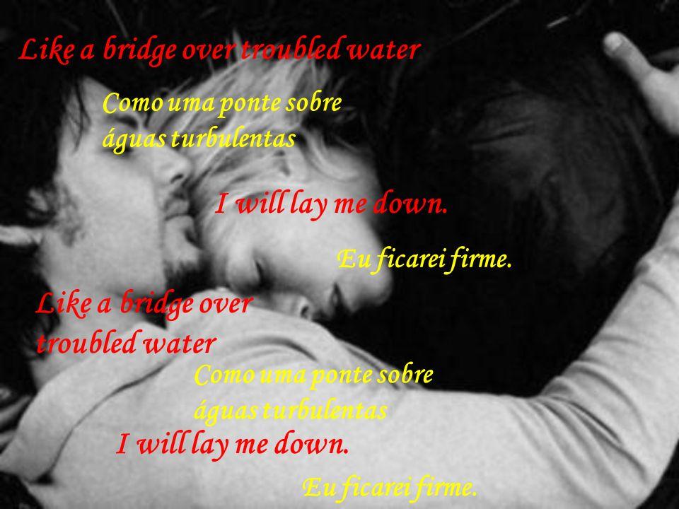 Like a bridge over troubled water Como uma ponte sobre águas turbulentas I will lay me down.
