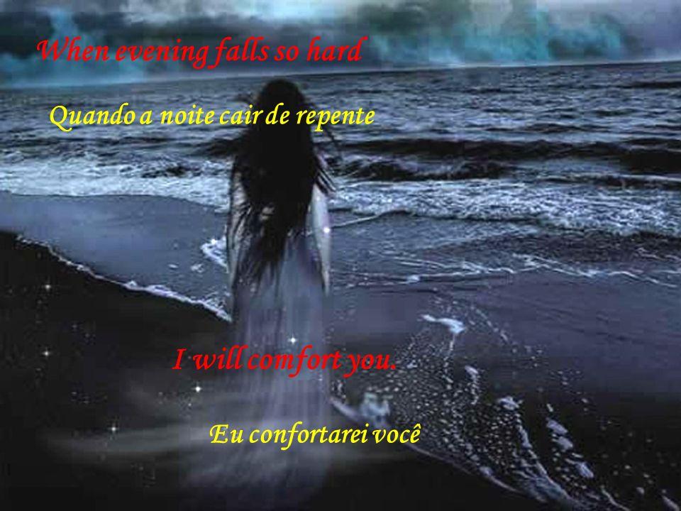 When evening falls so hard Quando a noite cair de repente I will comfort you. Eu confortarei você