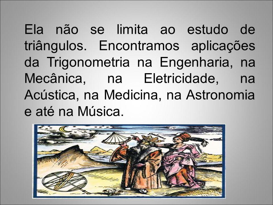 Por esse motivo, a Trigonometria foi considerada em sua origem, como uma extensão da Geometria.