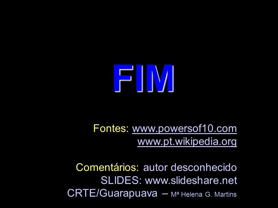FIM Fontes: www.powersof10.comwww.powersof10.com www.pt.wikipedia.org Comentários: autor desconhecido SLIDES: www.slideshare.net CRTE/Guarapuava – Mª Helena G.