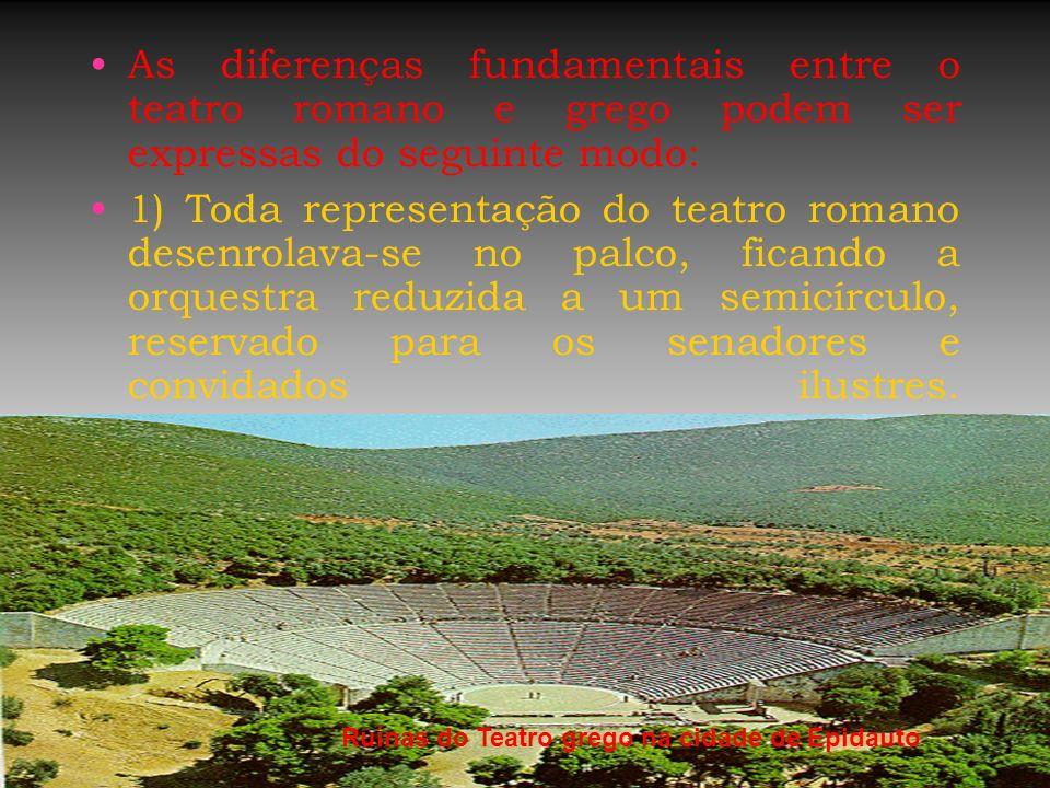 As diferenças fundamentais entre o teatro romano e grego podem ser expressas do seguinte modo: 1) Toda representação do teatro romano desenrolava-se n