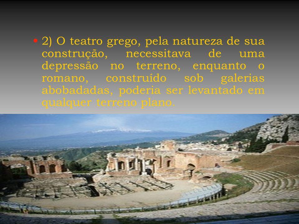 2) O teatro grego, pela natureza de sua construção, necessitava de uma depressão no terreno, enquanto o romano, construído sob galerias abobadadas, po