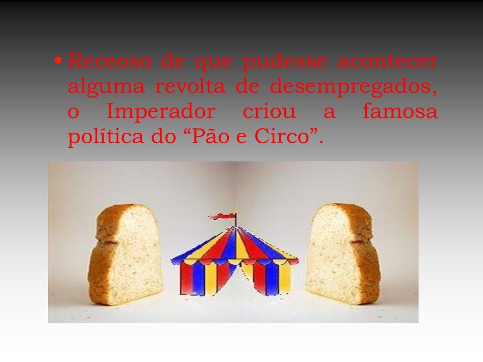 Receoso de que pudesse acontecer alguma revolta de desempregados, o Imperador criou a famosa política do Pão e Circo.