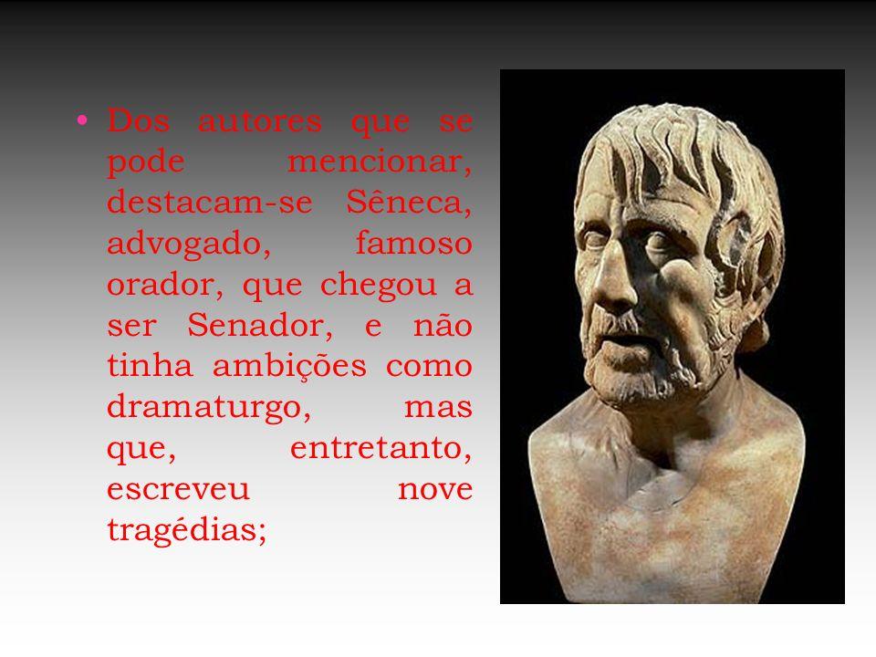 Dos autores que se pode mencionar, destacam-se Sêneca, advogado, famoso orador, que chegou a ser Senador, e não tinha ambições como dramaturgo, mas qu