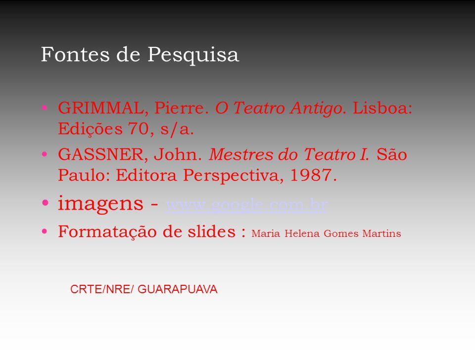 Fontes de Pesquisa GRIMMAL, Pierre. O Teatro Antigo. Lisboa: Edições 70, s/a. GASSNER, John. Mestres do Teatro I. São Paulo: Editora Perspectiva, 1987