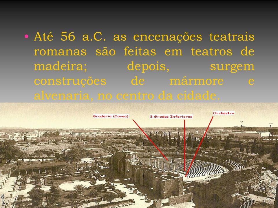 Até 56 a.C. as encenações teatrais romanas são feitas em teatros de madeira; depois, surgem construções de mármore e alvenaria, no centro da cidade.