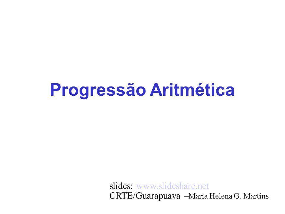 Progressão Aritmética slides: www.slideshare.netwww.slideshare.net CRTE/Guarapuava – Maria Helena G. Martins