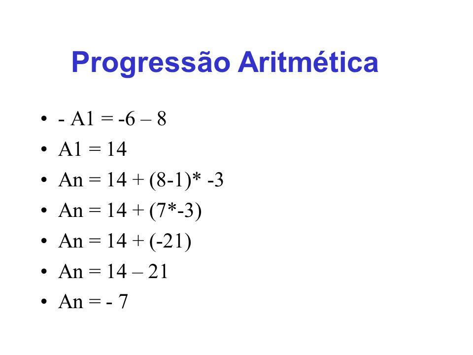 Progressão Aritmética - A1 = -6 – 8 A1 = 14 An = 14 + (8-1)* -3 An = 14 + (7*-3) An = 14 + (-21) An = 14 – 21 An = - 7