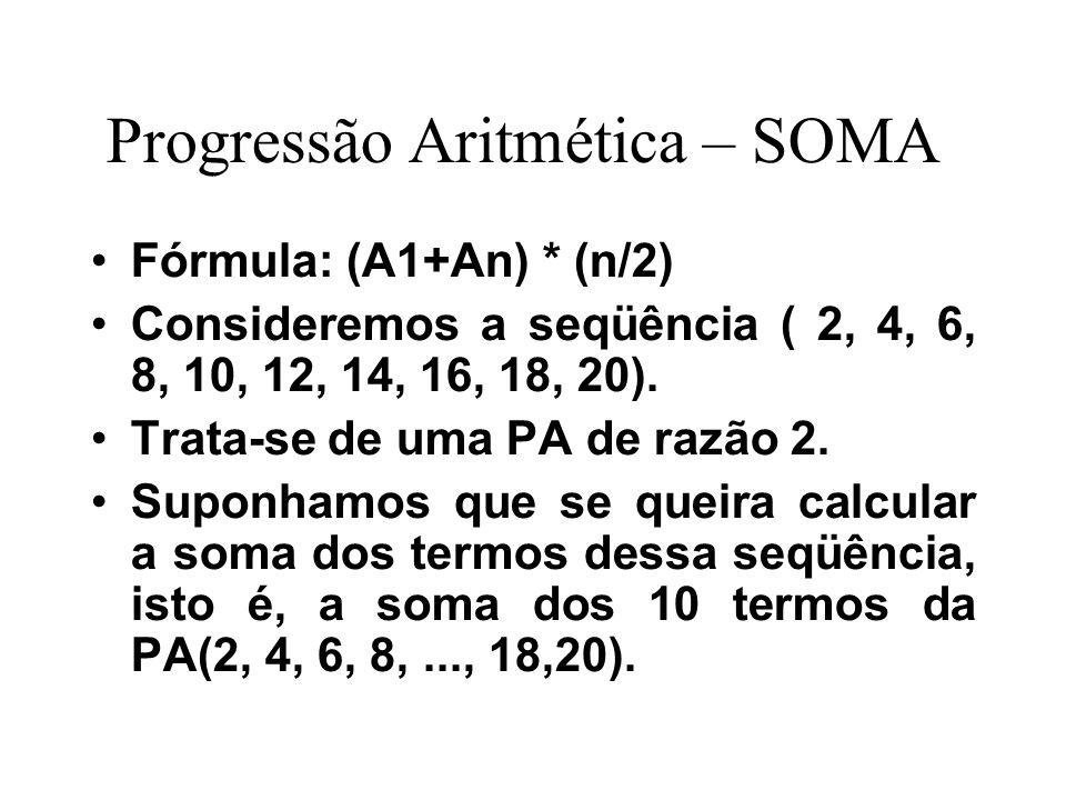 Progressão Aritmética – SOMA Fórmula: (A1+An) * (n/2) Consideremos a seqüência ( 2, 4, 6, 8, 10, 12, 14, 16, 18, 20). Trata-se de uma PA de razão 2. S