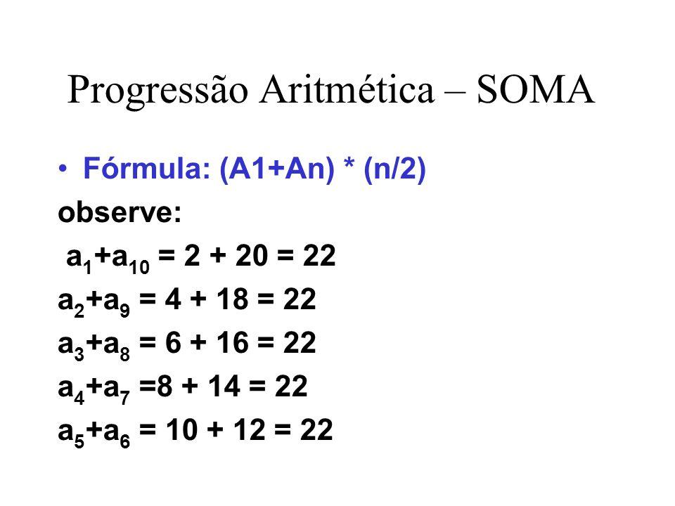 Progressão Aritmética – SOMA Fórmula: (A1+An) * (n/2) observe: a 1 +a 10 = 2 + 20 = 22 a 2 +a 9 = 4 + 18 = 22 a 3 +a 8 = 6 + 16 = 22 a 4 +a 7 =8 + 14