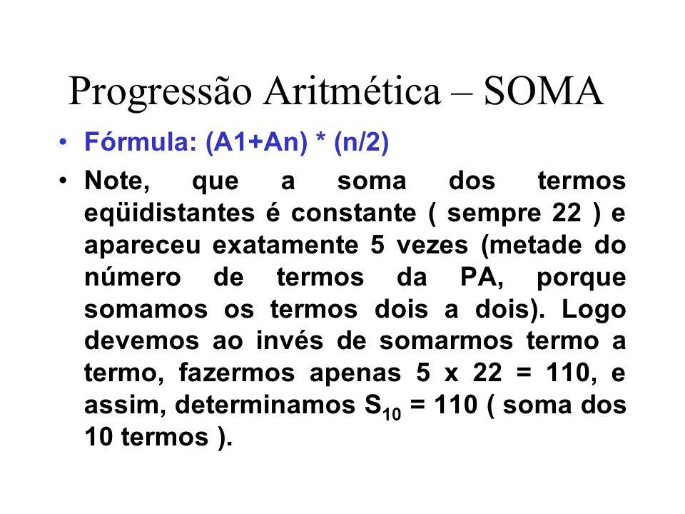 Progressão Aritmética – SOMA Fórmula: (A1+An) * (n/2) Note, que a soma dos termos eqüidistantes é constante ( sempre 22 ) e apareceu exatamente 5 veze