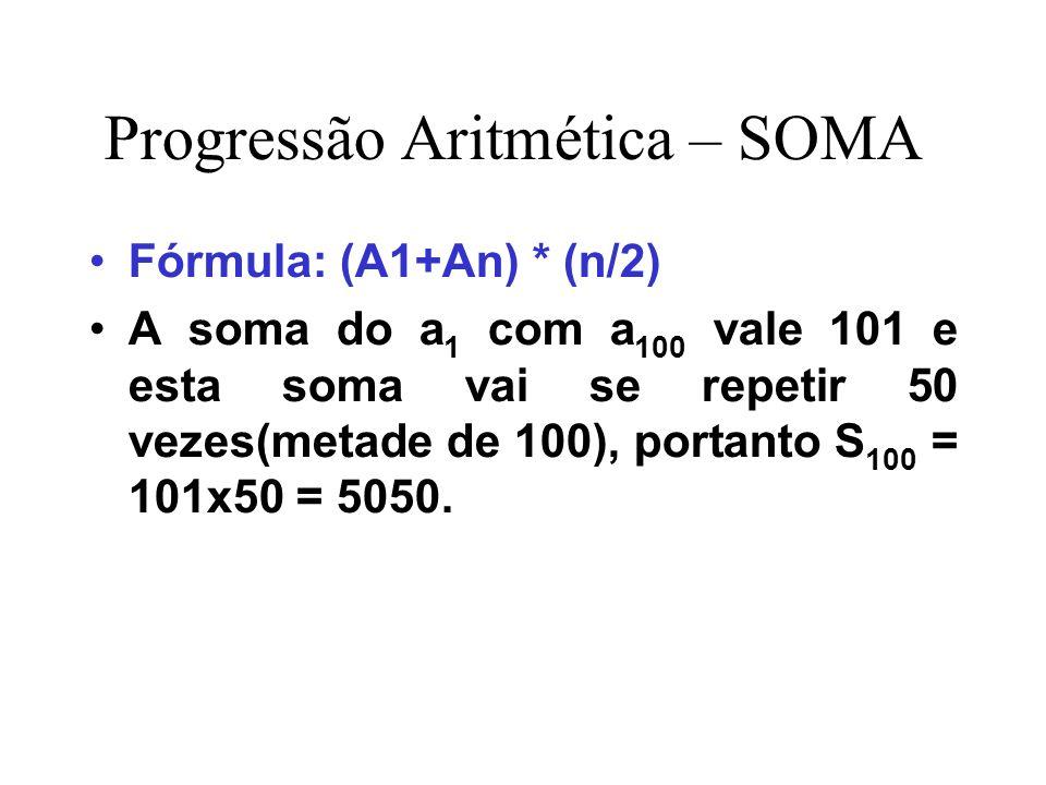 Progressão Aritmética – SOMA Fórmula: (A1+An) * (n/2) A soma do a 1 com a 100 vale 101 e esta soma vai se repetir 50 vezes(metade de 100), portanto S