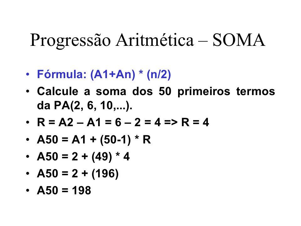 Progressão Aritmética – SOMA Fórmula: (A1+An) * (n/2) Calcule a soma dos 50 primeiros termos da PA(2, 6, 10,...). R = A2 – A1 = 6 – 2 = 4 => R = 4 A50