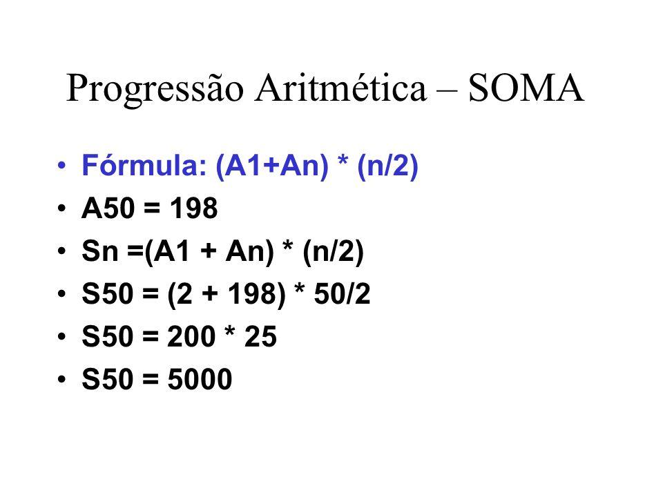 Progressão Aritmética – SOMA Fórmula: (A1+An) * (n/2) A50 = 198 Sn =(A1 + An) * (n/2) S50 = (2 + 198) * 50/2 S50 = 200 * 25 S50 = 5000