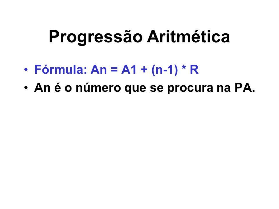 Progressão Aritmética Fórmula: An = A1 + (n-1) * R An é o número que se procura na PA.