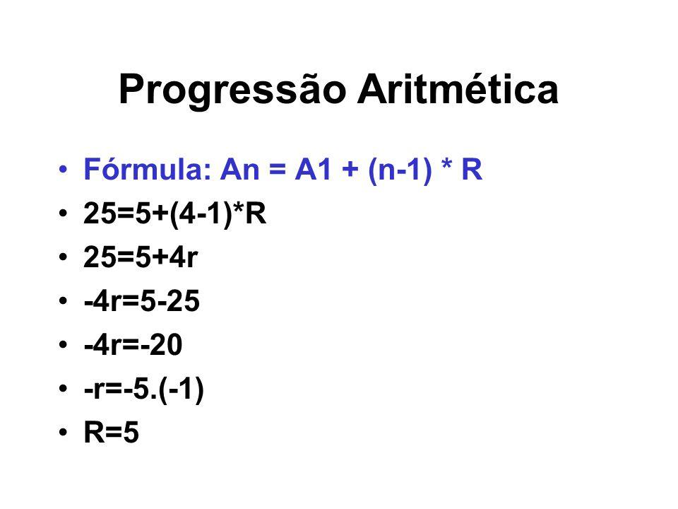 Progressão Aritmética Fórmula: An = A1 + (n-1) * R 25=5+(4-1)*R 25=5+4r -4r=5-25 -4r=-20 -r=-5.(-1) R=5