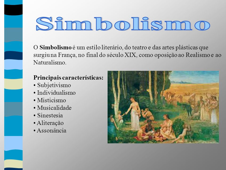 O Simbolismo é um estilo literário, do teatro e das artes plásticas que surgiu na França, no final do século XIX, como oposição ao Realismo e ao Naturalismo.
