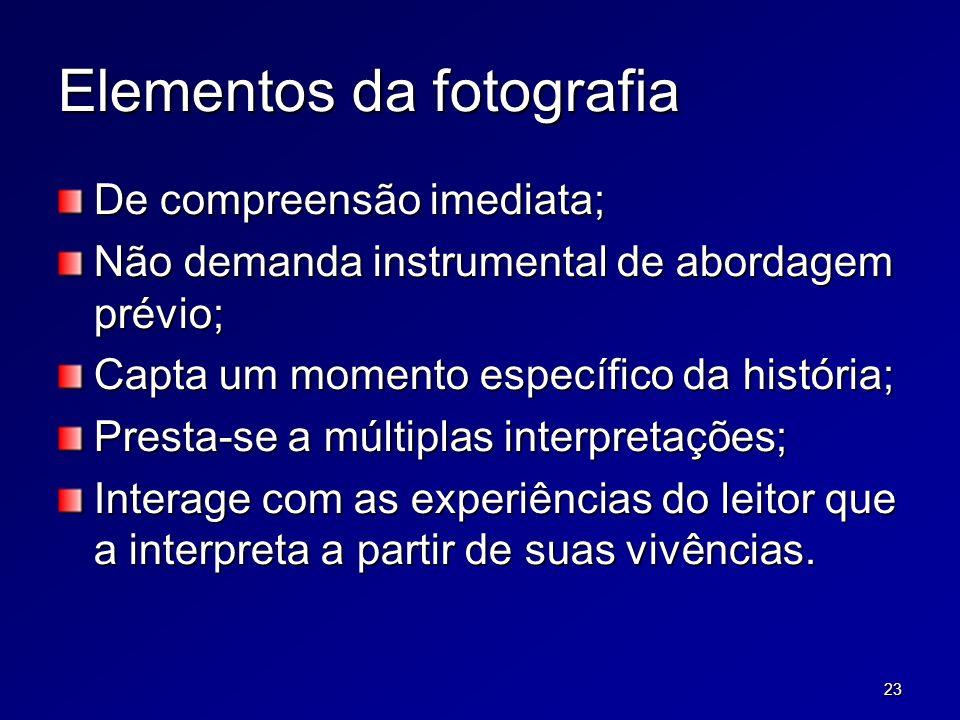 23 Elementos da fotografia De compreensão imediata; Não demanda instrumental de abordagem prévio; Capta um momento específico da história; Presta-se a múltiplas interpretações; Interage com as experiências do leitor que a interpreta a partir de suas vivências.
