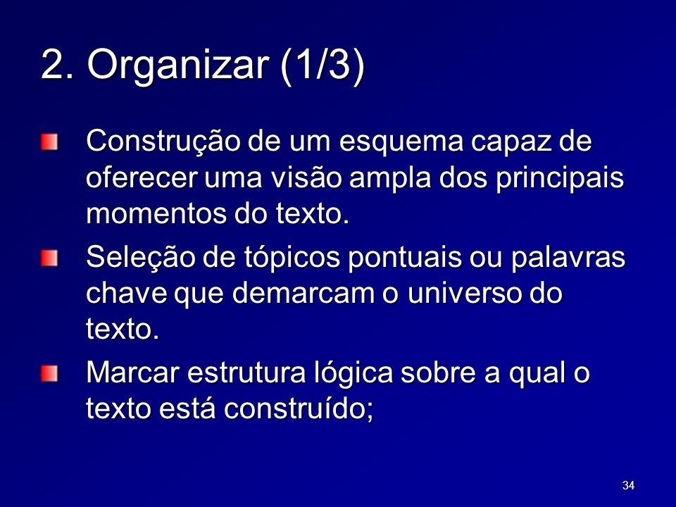 34 2. Organizar (1/3) Construção de um esquema capaz de oferecer uma visão ampla dos principais momentos do texto. Seleção de tópicos pontuais ou pala