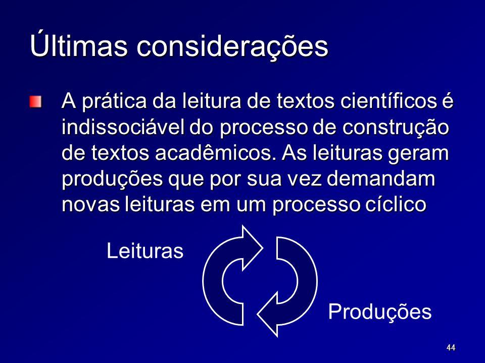 44 Últimas considerações A prática da leitura de textos científicos é indissociável do processo de construção de textos acadêmicos. As leituras geram