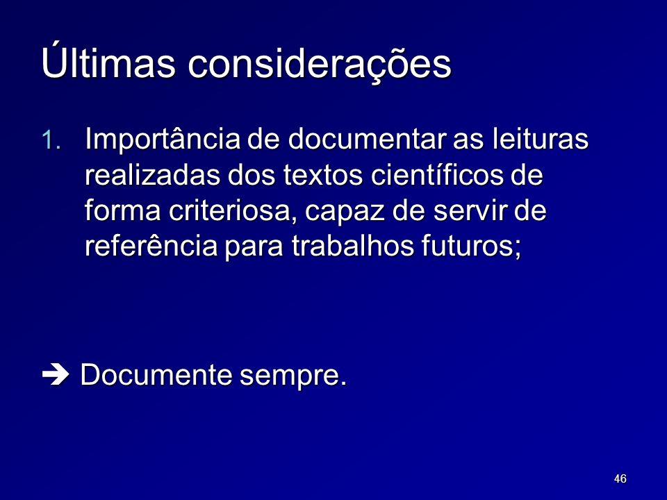 46 Últimas considerações 1. Importância de documentar as leituras realizadas dos textos científicos de forma criteriosa, capaz de servir de referência