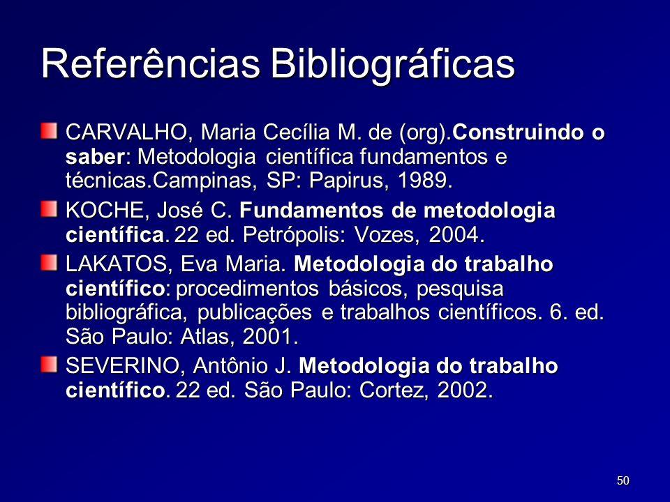 50 Referências Bibliográficas CARVALHO, Maria Cecília M. de (org).Construindo o saber: Metodologia científica fundamentos e técnicas.Campinas, SP: Pap
