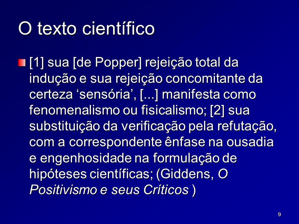 9 O texto científico [1] sua [de Popper] rejeição total da indução e sua rejeição concomitante da certeza sensória, [...] manifesta como fenomenalismo ou fisicalismo; [2] sua substituição da verificação pela refutação, com a correspondente ênfase na ousadia e engenhosidade na formulação de hipóteses científicas; (Giddens, O Positivismo e seus Críticos )