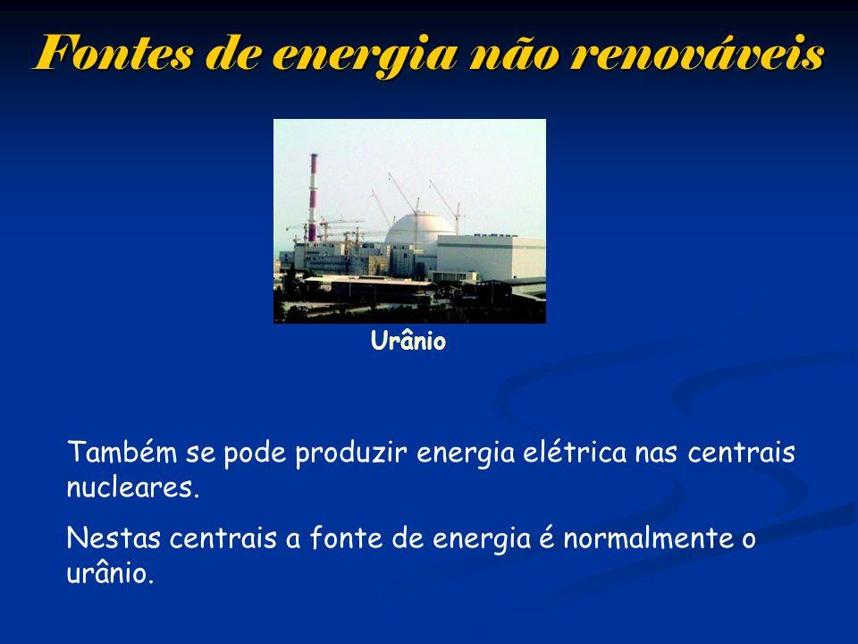 Fontes de energia não renováveis Urânio Também se pode produzir energia elétrica nas centrais nucleares. Nestas centrais a fonte de energia é normalme