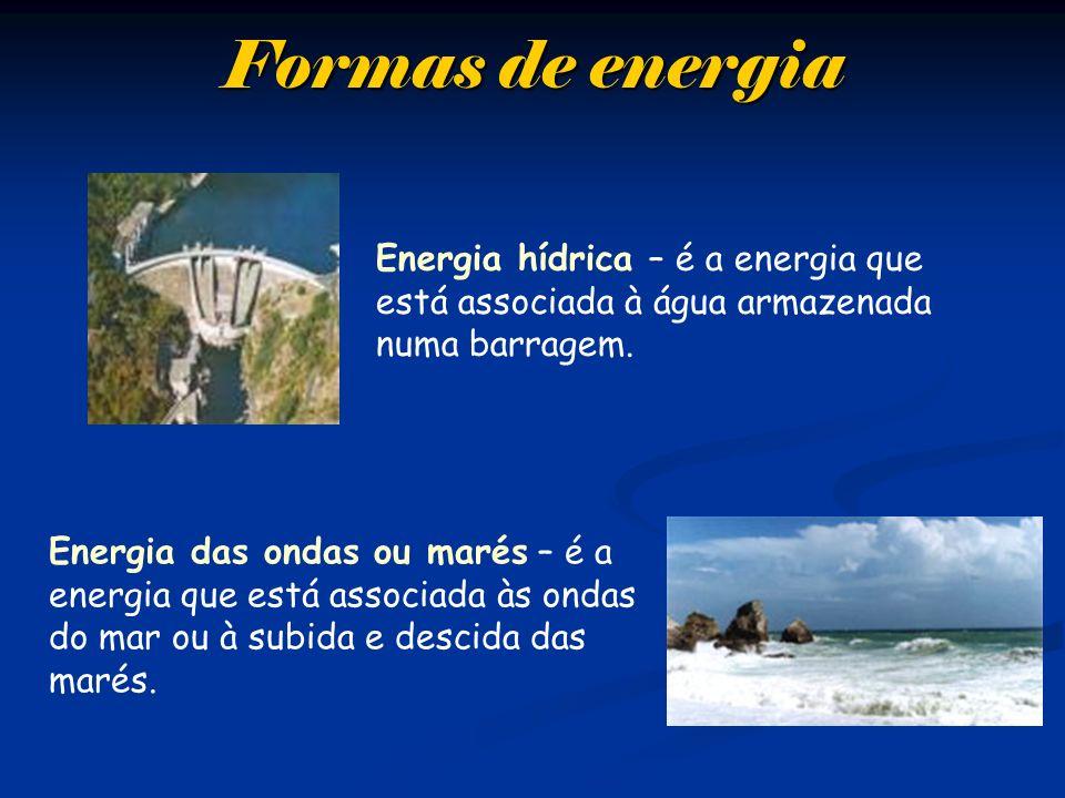Formas de energia Energia hídrica – é a energia que está associada à água armazenada numa barragem. Energia das ondas ou marés – é a energia que está