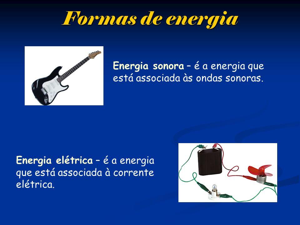 Formas de energia Energia sonora – é a energia que está associada às ondas sonoras. Energia elétrica – é a energia que está associada à corrente elétr