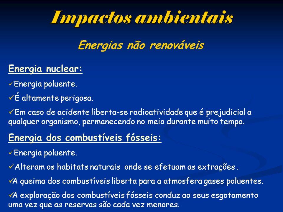 Impactos ambientais Energias não renováveis Energia nuclear: Energia poluente. É altamente perigosa. Em caso de acidente liberta-se radioatividade que