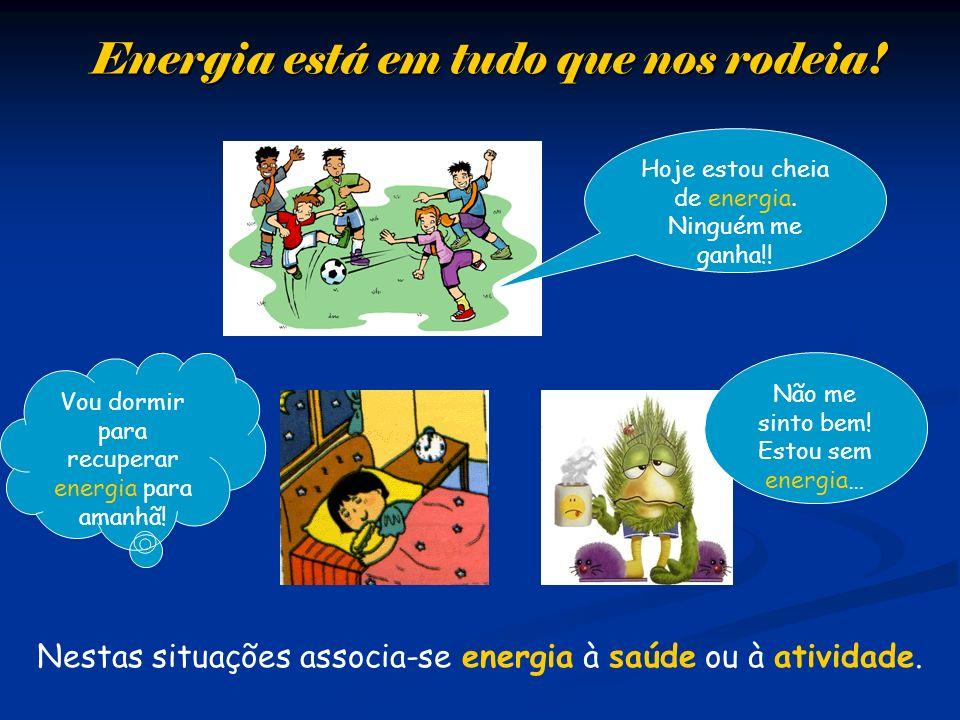 Energia está em tudo que nos rodeia! Nestas situações associa-se energia à saúde ou à atividade. Vou dormir para recuperar energia para amanhã! Hoje e