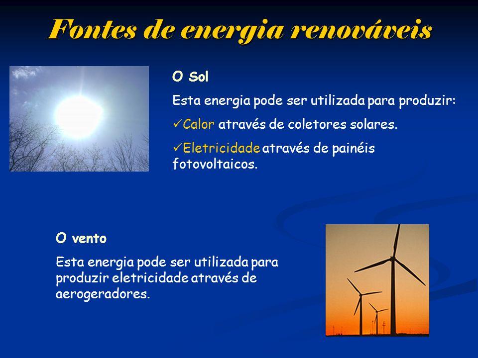 Fontes de energia renováveis O Sol Esta energia pode ser utilizada para produzir: Calor através de coletores solares. Eletricidade através de painéis