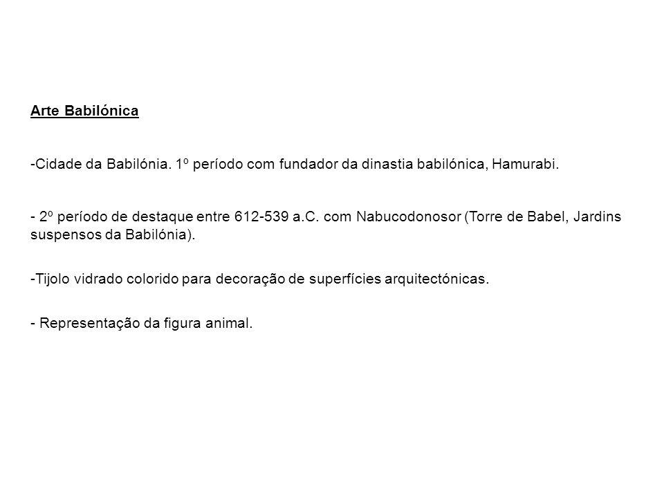 Arte Babilónica -Cidade da Babilónia. 1º período com fundador da dinastia babilónica, Hamurabi. - 2º período de destaque entre 612-539 a.C. com Nabuco