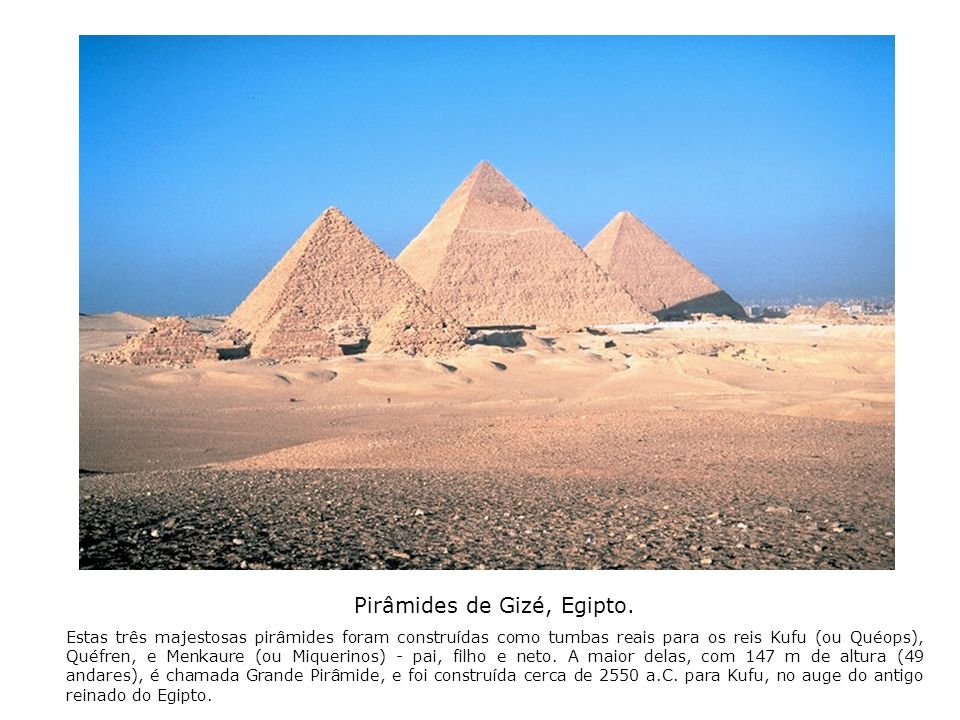 Pirâmides de Gizé, Egipto. Estas três majestosas pirâmides foram construídas como tumbas reais para os reis Kufu (ou Quéops), Quéfren, e Menkaure (ou