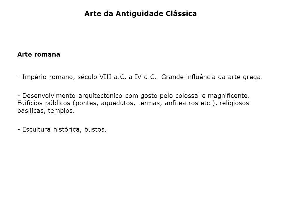 Arte romana - Império romano, século VIII a.C. a IV d.C.. Grande influência da arte grega. - Desenvolvimento arquitectónico com gosto pelo colossal e