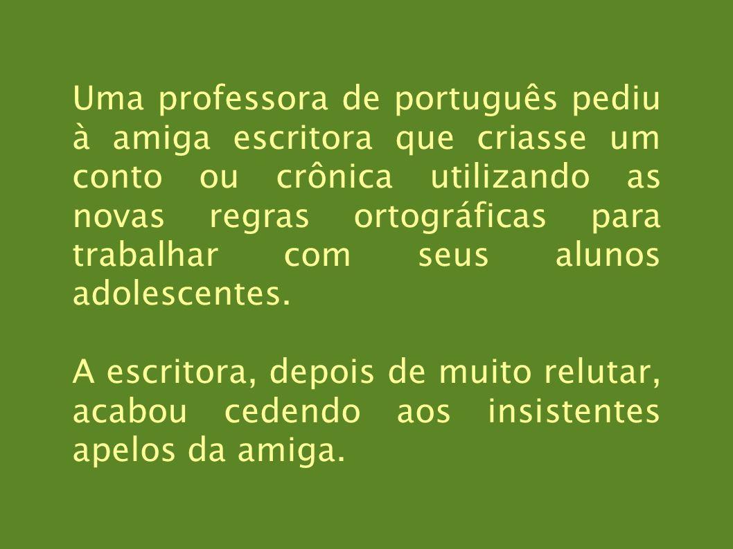 Uma professora de português pediu à amiga escritora que criasse um conto ou crônica utilizando as novas regras ortográficas para trabalhar com seus al