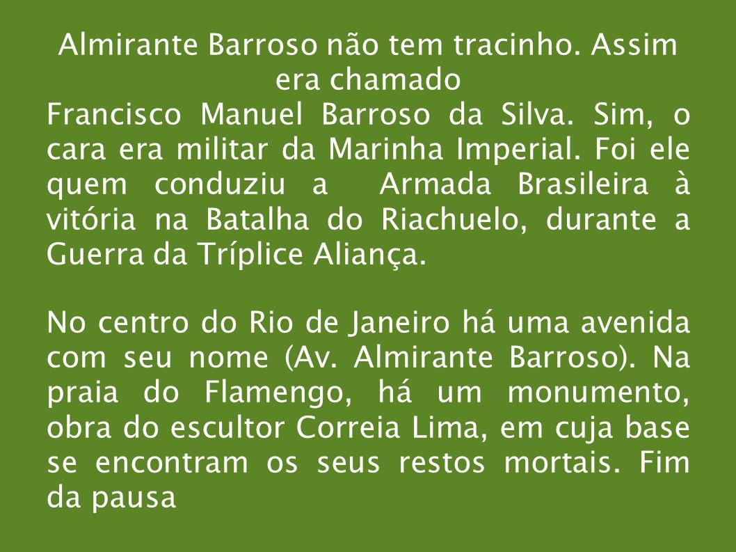 Almirante Barroso não tem tracinho. Assim era chamado Francisco Manuel Barroso da Silva. Sim, o cara era militar da Marinha Imperial. Foi ele quem con