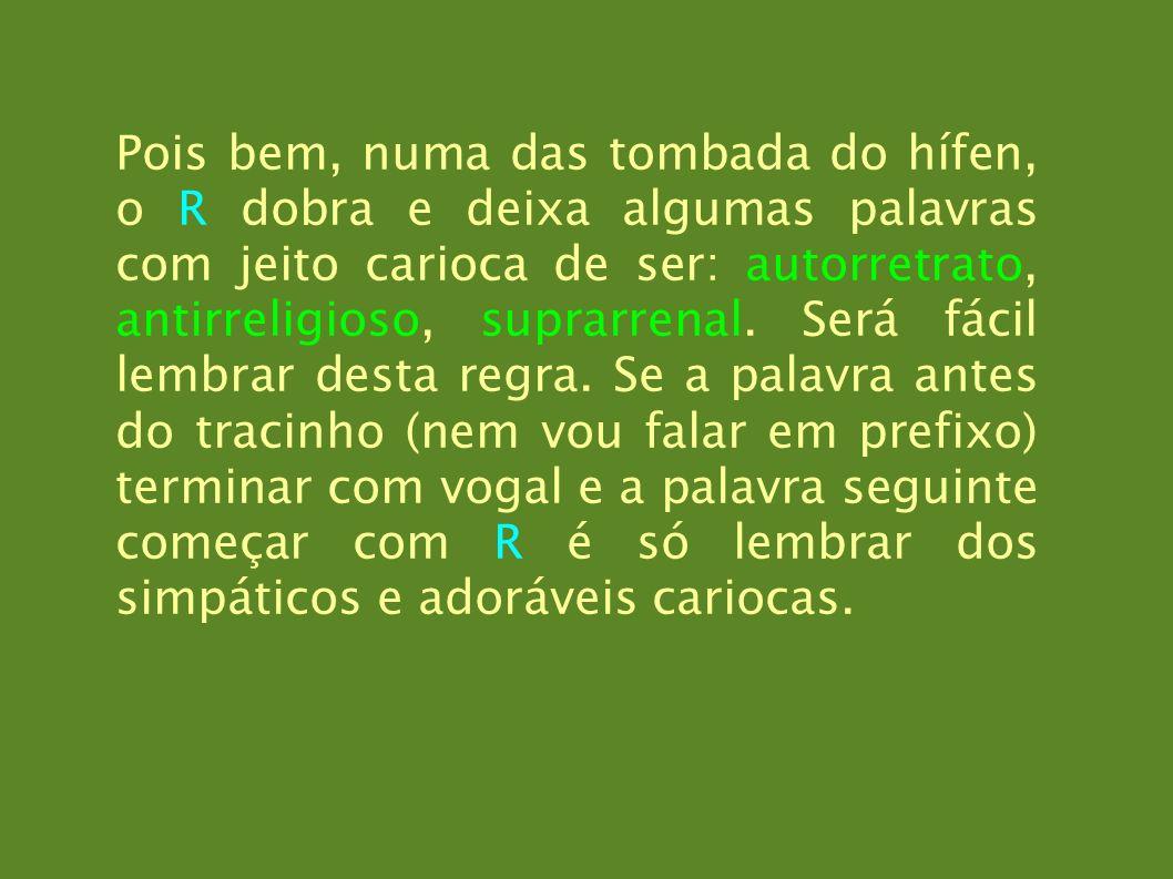 Pois bem, numa das tombada do hífen, o R dobra e deixa algumas palavras com jeito carioca de ser: autorretrato, antirreligioso, suprarrenal. Será fáci