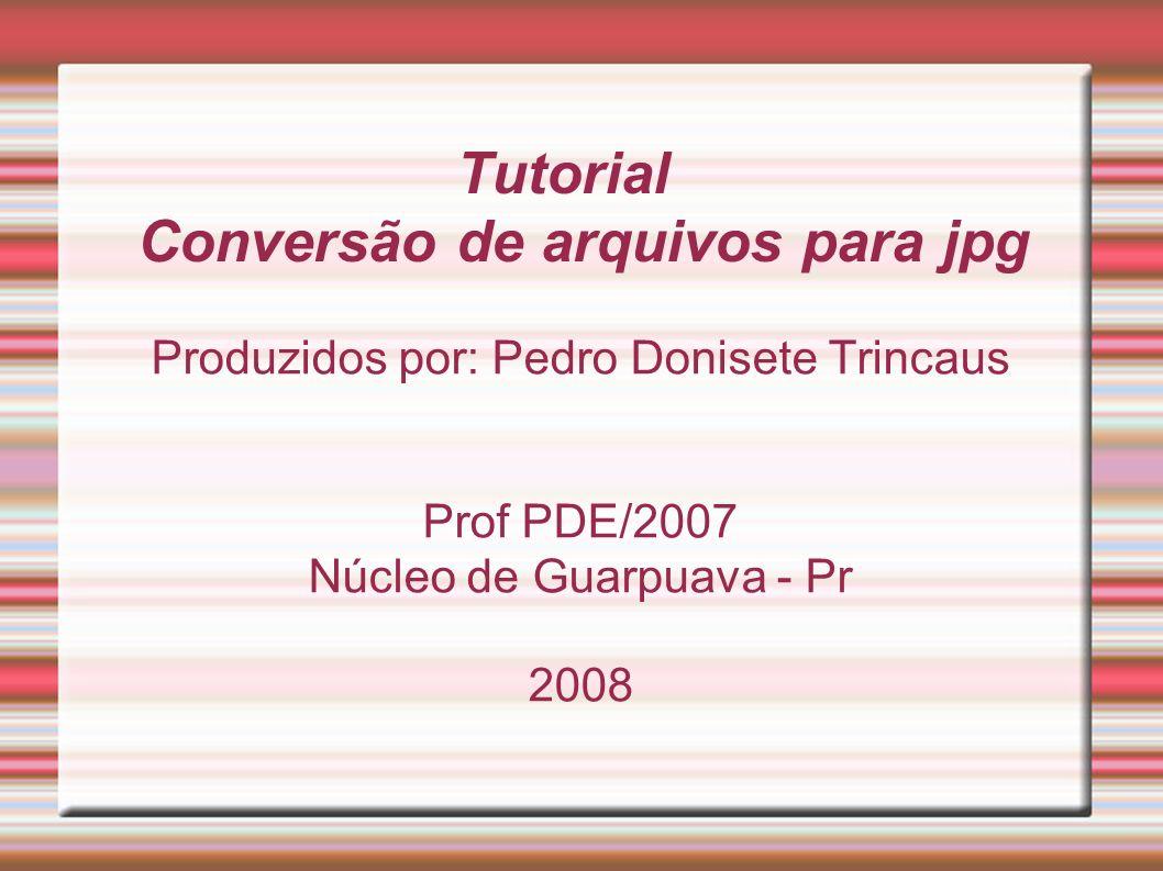 Produzidos por: Pedro Donisete Trincaus Prof PDE/2007 Núcleo de Guarpuava - Pr 2008 Tutorial Conversão de arquivos para jpg
