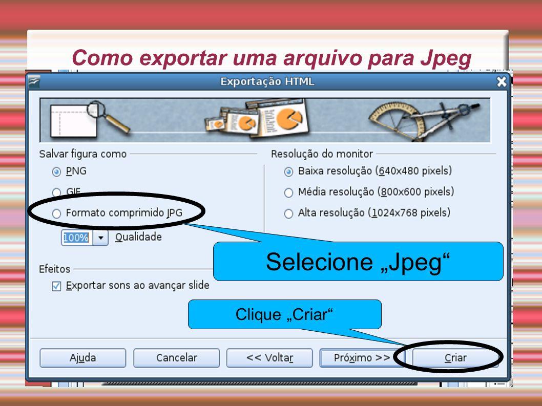 Como exportar uma arquivo para Jpeg Selecione Jpeg Clique Criar