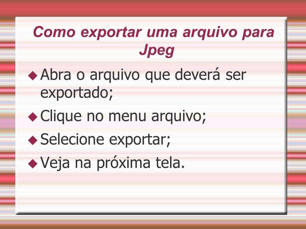 Como exportar uma arquivo para Jpeg Abra o arquivo que deverá ser exportado; Clique no menu arquivo; Selecione exportar; Veja na próxima tela.